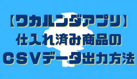 【ワカルンダアプリ】仕入れ済み商品のCSVデータ出力方法
