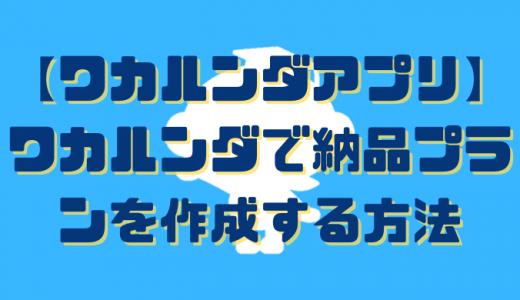 【ワカルンダアプリ】ワカルンダで納品プランを作成する方法